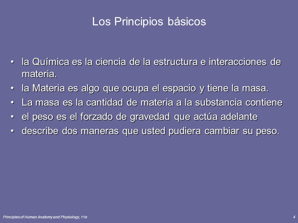 Principles of Human Anatomy and Physiology, 11e4 Los Principios básicos la Química es la ciencia de la estructura e interacciones de materia.la Química es la ciencia de la estructura e interacciones de materia.