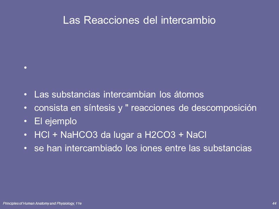 Principles of Human Anatomy and Physiology, 11e44 Las Reacciones del intercambio Las substancias intercambian los átomos consista en síntesis y reacciones de descomposición El ejemplo HCl + NaHCO3 da lugar a H2CO3 + NaCl se han intercambiado los iones entre las substancias