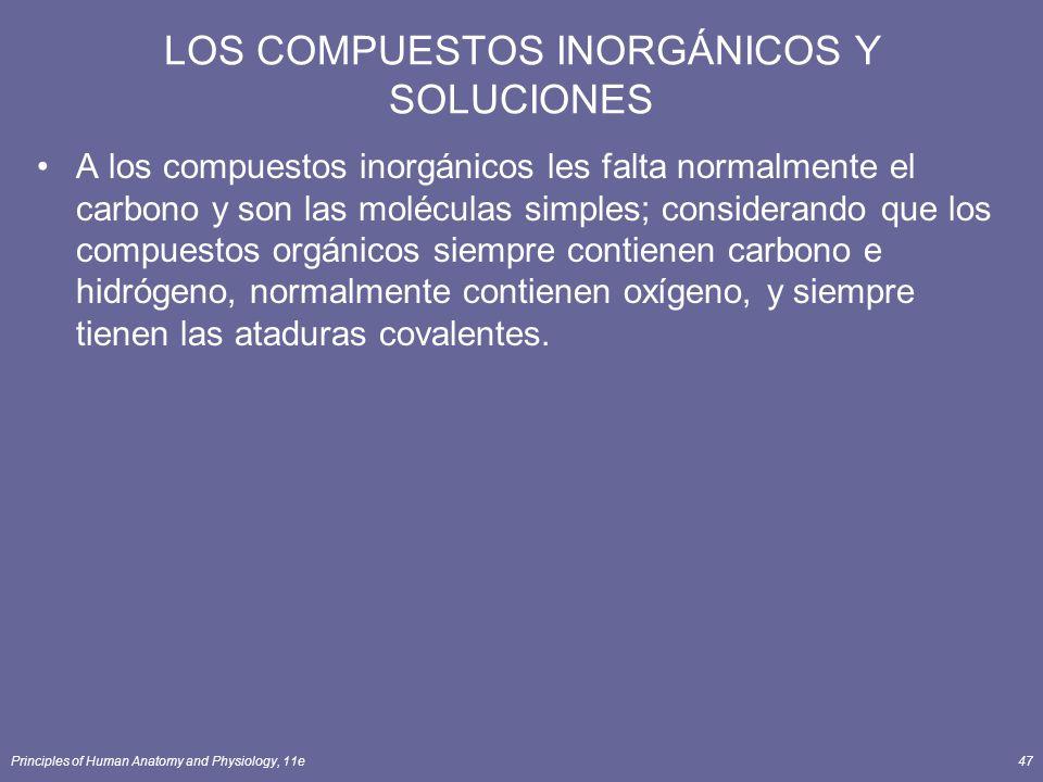 Principles of Human Anatomy and Physiology, 11e47 LOS COMPUESTOS INORGÁNICOS Y SOLUCIONES A los compuestos inorgánicos les falta normalmente el carbon