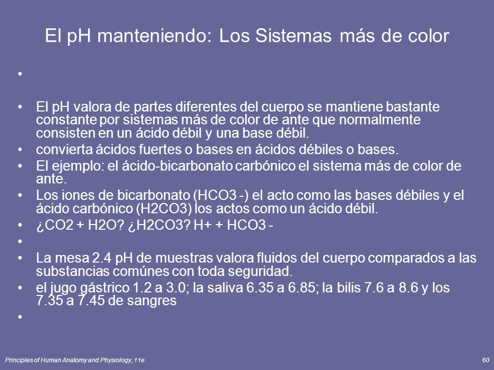 Principles of Human Anatomy and Physiology, 11e60 El pH manteniendo: Los Sistemas más de color El pH valora de partes diferentes del cuerpo se mantiene bastante constante por sistemas más de color de ante que normalmente consisten en un ácido débil y una base débil.