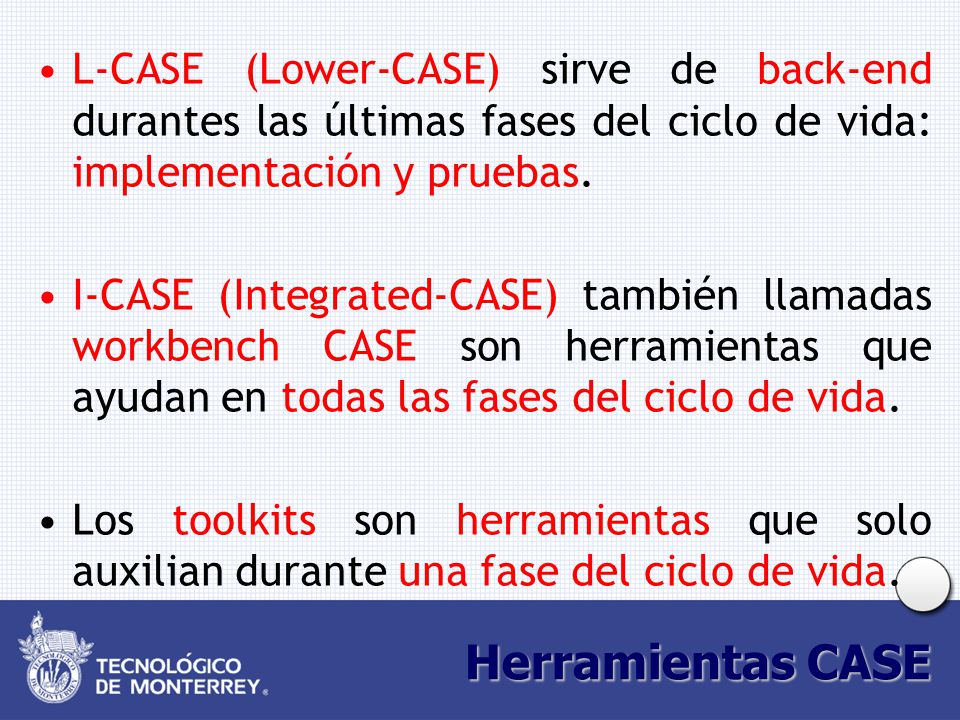 Herramientas CASE L-CASE (Lower-CASE) sirve de back-end durantes las últimas fases del ciclo de vida: implementación y pruebas. I-CASE (Integrated-CAS