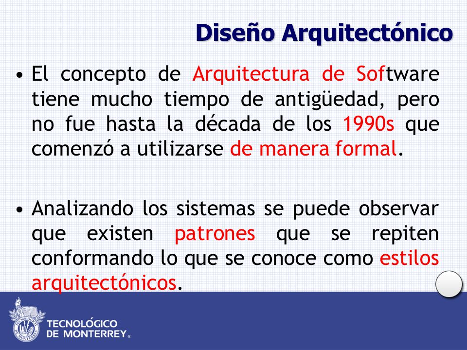 Diseño Arquitectónico El concepto de Arquitectura de Software tiene mucho tiempo de antigüedad, pero no fue hasta la década de los 1990s que comenzó a utilizarse de manera formal.