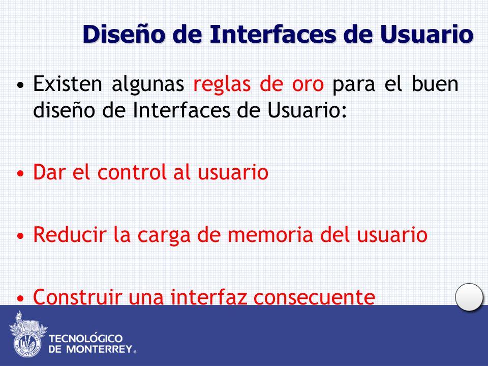 Diseño de Interfaces de Usuario Existen algunas reglas de oro para el buen diseño de Interfaces de Usuario: Dar el control al usuario Reducir la carga de memoria del usuario Construir una interfaz consecuente