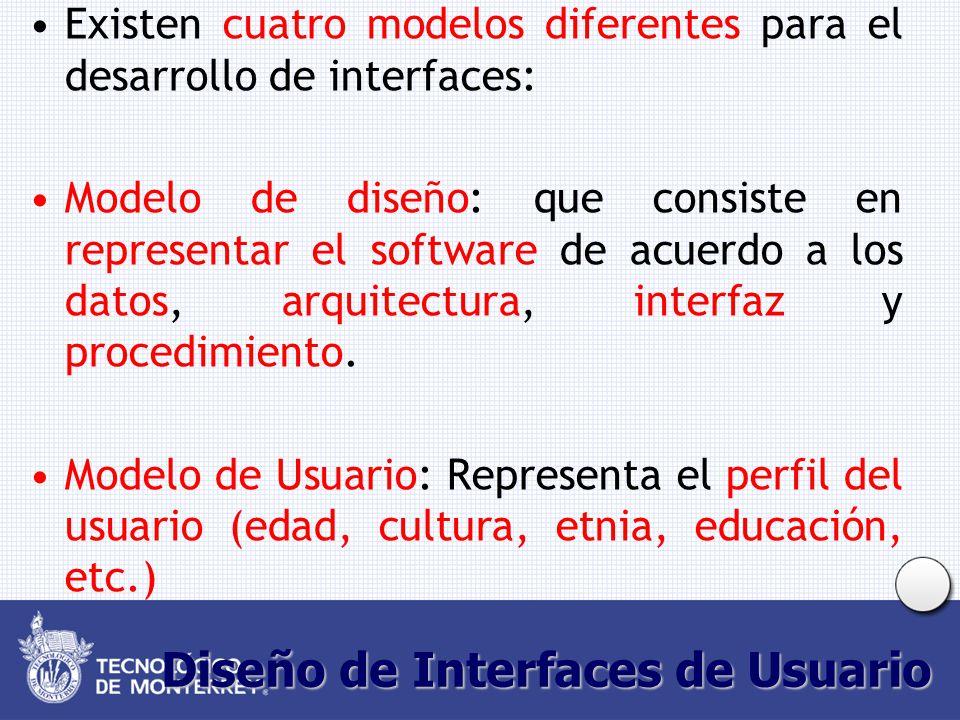 Diseño de Interfaces de Usuario Existen cuatro modelos diferentes para el desarrollo de interfaces: Modelo de diseño: que consiste en representar el software de acuerdo a los datos, arquitectura, interfaz y procedimiento.