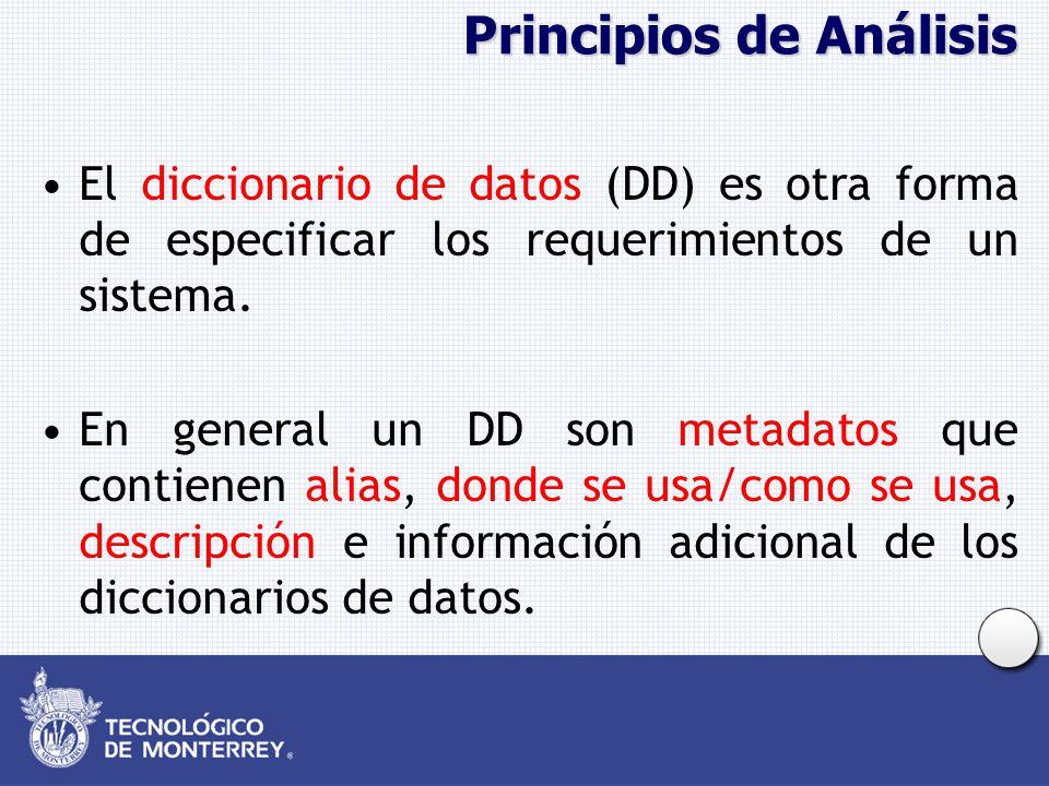 Principios de Análisis El diccionario de datos (DD) es otra forma de especificar los requerimientos de un sistema. En general un DD son metadatos que