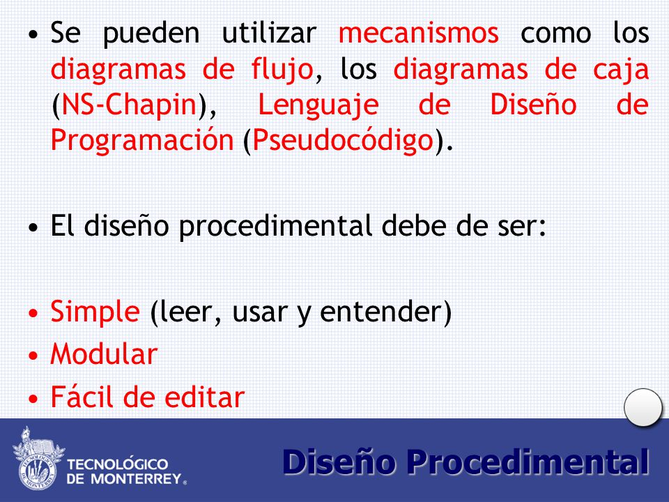 Diseño Procedimental Se pueden utilizar mecanismos como los diagramas de flujo, los diagramas de caja (NS-Chapin), Lenguaje de Diseño de Programación (Pseudocódigo).