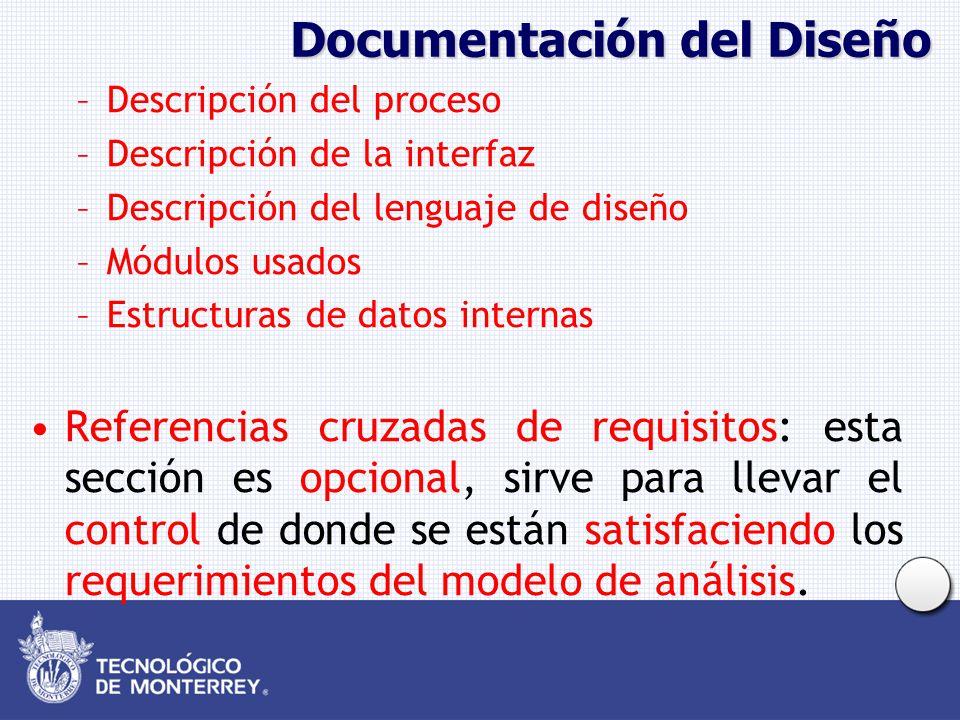 Documentación del Diseño –Descripción del proceso –Descripción de la interfaz –Descripción del lenguaje de diseño –Módulos usados –Estructuras de datos internas Referencias cruzadas de requisitos: esta sección es opcional, sirve para llevar el control de donde se están satisfaciendo los requerimientos del modelo de análisis.