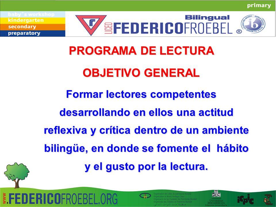 PROGRAMA DE LECTURA OBJETIVO GENERAL Formar lectores competentes desarrollando en ellos una actitud reflexiva y crítica dentro de un ambiente bilingüe, en donde se fomente el hábito y el gusto por la lectura.
