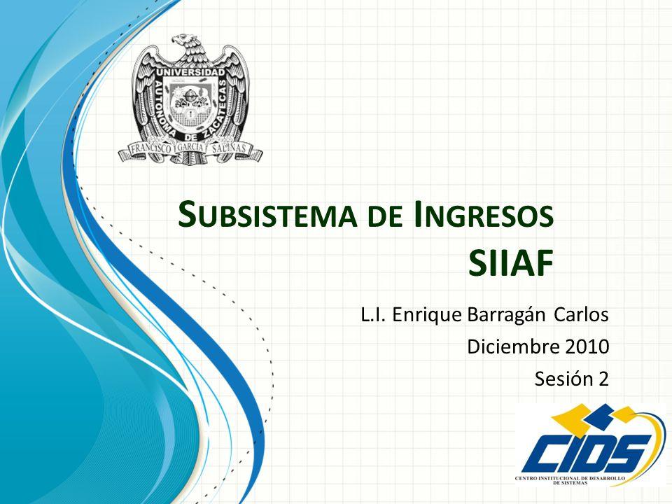 S UBSISTEMA DE I NGRESOS SIIAF L.I. Enrique Barragán Carlos Diciembre 2010 Sesión 2