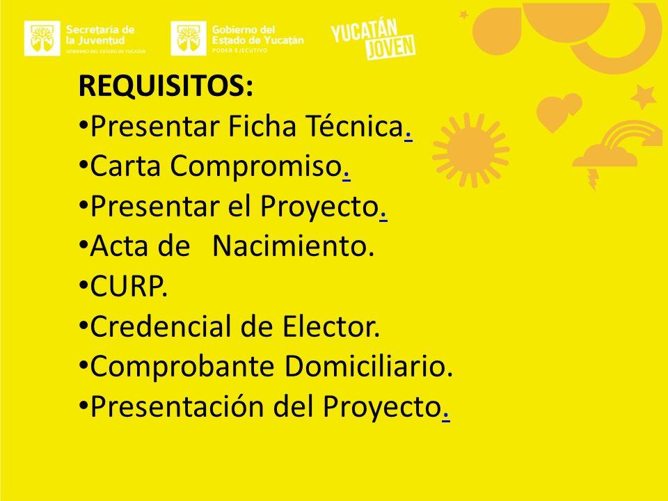 REQUISITOS: Presentar Ficha Técnica.. Carta Compromiso.. Presentar el Proyecto.. Acta de Nacimiento. CURP. Credencial de Elector. Comprobante Domicili