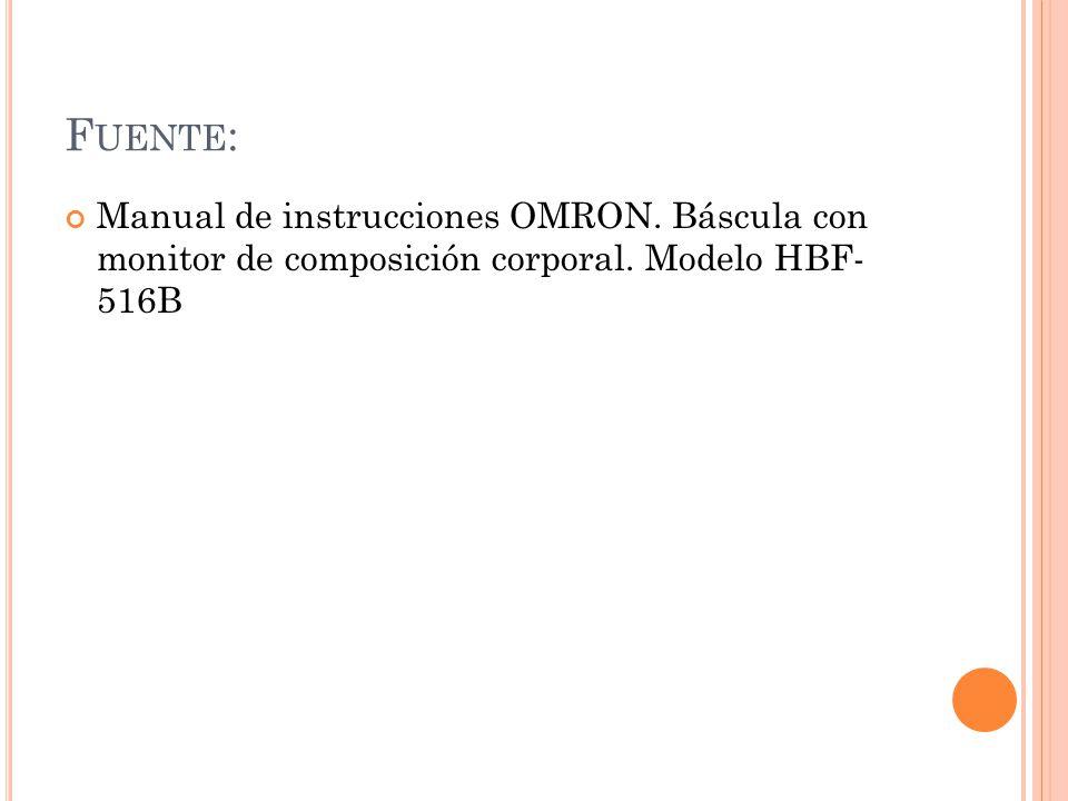 F UENTE : Manual de instrucciones OMRON. Báscula con monitor de composición corporal. Modelo HBF- 516B