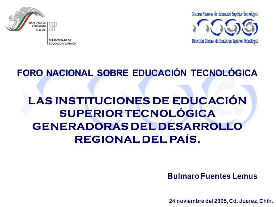 LAS INSTITUCIONES DE EDUCACIÓN SUPERIOR TECNOLÓGICA GENERADORAS DEL DESARROLLO REGIONAL DEL PAÍS. Bulmaro Fuentes Lemus FORO NACIONAL SOBRE EDUCACIÓN