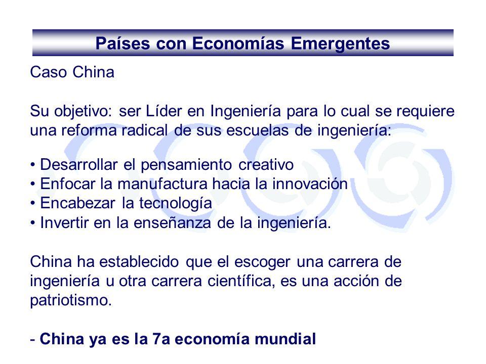 Países con Economías Emergentes Caso China Su objetivo: ser Líder en Ingeniería para lo cual se requiere una reforma radical de sus escuelas de ingeni