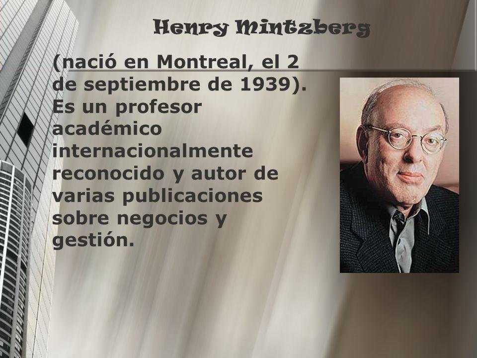 Henry Mintzberg (nació en Montreal, el 2 de septiembre de 1939). Es un profesor académico internacionalmente reconocido y autor de varias publicacione