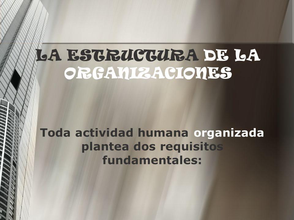 LA ESTRUCTURA DE LA ORGANIZACIONES Toda actividad humana organizada plantea dos requisitos fundamentales: