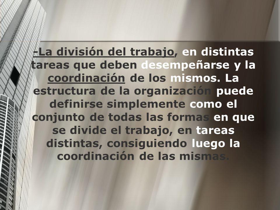 -La división del trabajo, en distintas tareas que deben desempeñarse y la coordinación de los mismos. La estructura de la organización puede definirse