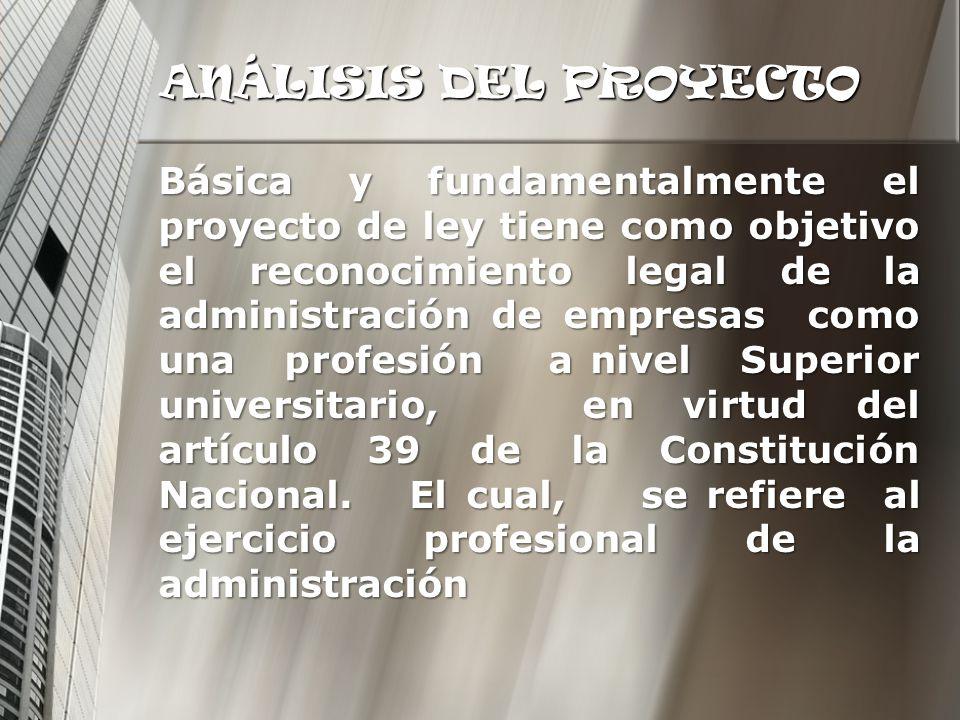 ANÁLISIS DEL PROYECTO Básica y fundamentalmente el proyecto de ley tiene como objetivo el reconocimiento legal de la administración de empresas como u