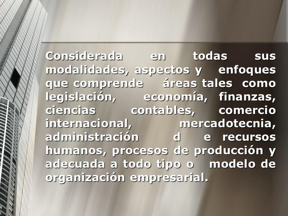 Considerada en todas sus modalidades, aspectos y enfoques que comprende áreas tales como legislación, economía, finanzas, ciencias contables, comercio