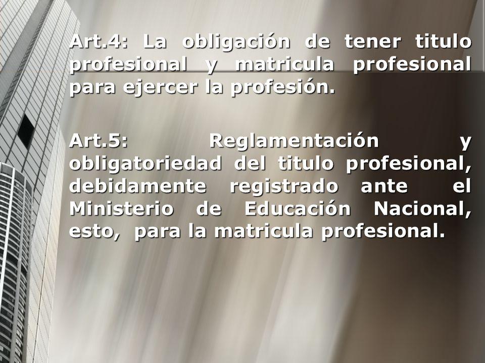 Art.4: La obligación de tener titulo profesional y matricula profesional para ejercer la profesión. Art.5: Reglamentación y obligatoriedad del titulo
