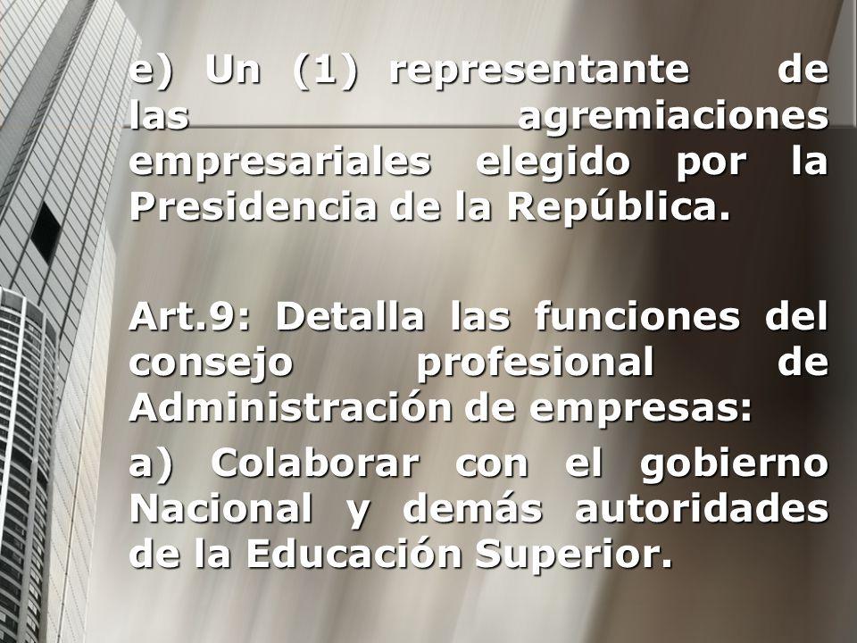 e) Un (1) representante de las agremiaciones empresariales elegido por la Presidencia de la República. Art.9: Detalla las funciones del consejo profes