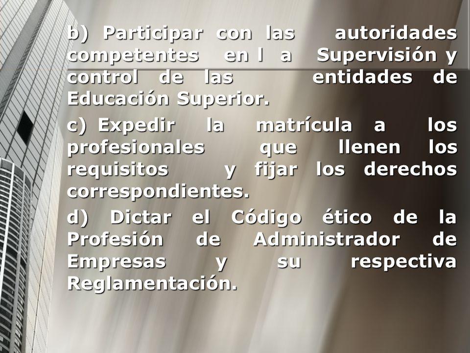 b) Participar con las autoridades competentes en l a Supervisión y control de las entidades de Educación Superior. c) Expedir la matrícula a los profe