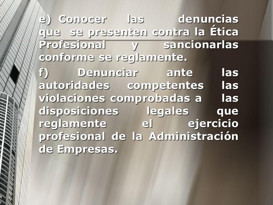 e) Conocer las denuncias que se presenten contra la Ética Profesional y sancionarlas conforme se reglamente. f) Denunciar ante las autoridades compete