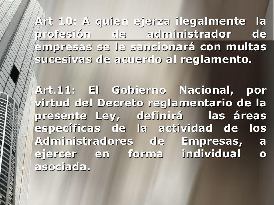 Art 10: A quien ejerza ilegalmente la profesión de administrador de empresas se le sancionará con multas sucesivas de acuerdo al reglamento. Art.11: E