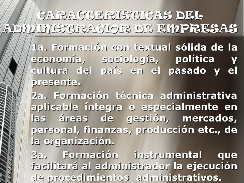 CARACTERISTICAS DEL ADMINISTRACIOR DE EMPRESAS 1a. Formación con textual sólida de la economía, sociología, política y cultura del país en el pasado y
