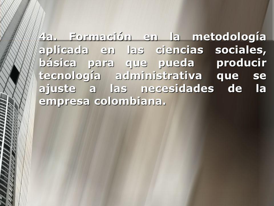 4a. Formación en la metodología aplicada en las ciencias sociales, básica para que pueda producir tecnología administrativa que se ajuste a las necesi