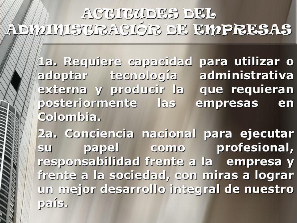 ACTITUDES DEL ADMINISTRACIÓR DE EMPRESAS 1a. Requiere capacidad para utilizar o adoptar tecnología administrativa externa y producir la que requieran