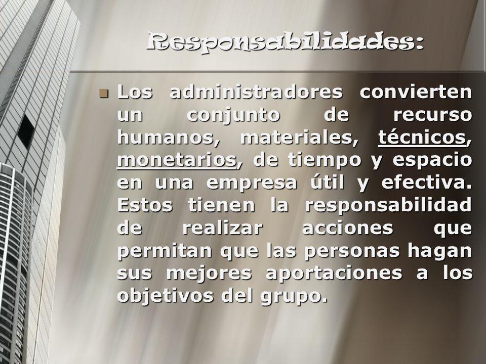 Responsabilidades: Los administradores convierten un conjunto de recurso humanos, materiales, técnicos, monetarios, de tiempo y espacio en una empresa