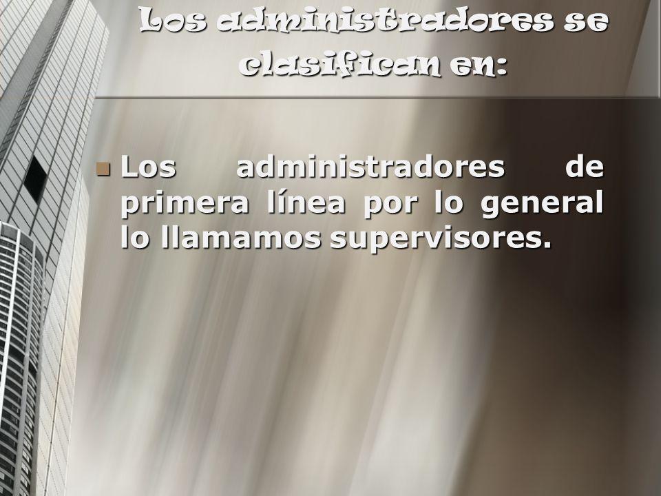Los administradores se clasifican en: Los administradores de primera línea por lo general lo llamamos supervisores. Los administradores de primera lín