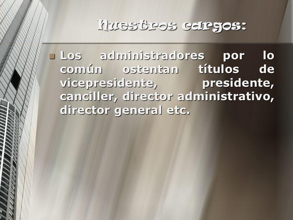 Nuestros cargos: Los administradores por lo común ostentan títulos de vicepresidente, presidente, canciller, director administrativo, director general