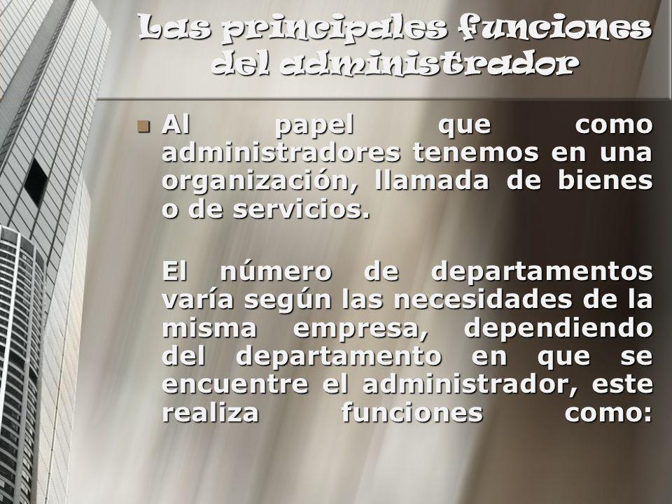 Las principales funciones del administrador Al papel que como administradores tenemos en una organización, llamada de bienes o de servicios. Al papel