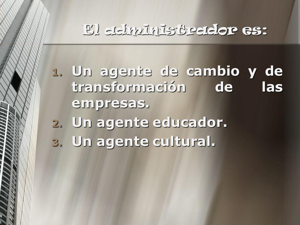 El administrador es: 1. Un agente de cambio y de transformación de las empresas. 2. Un agente educador. 3. Un agente cultural.