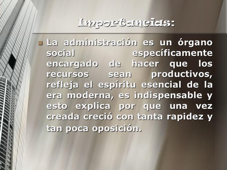 Importancias: La administración es un órgano social específicamente encargado de hacer que los recursos sean productivos, refleja el espíritu esencial