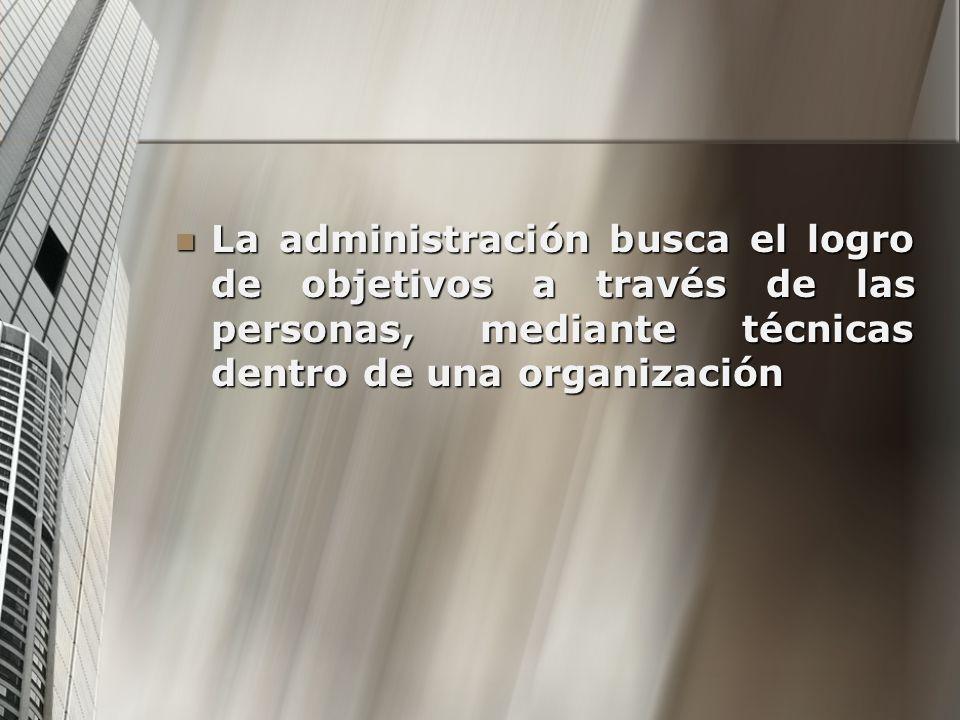 La administración busca el logro de objetivos a través de las personas, mediante técnicas dentro de una organización La administración busca el logro