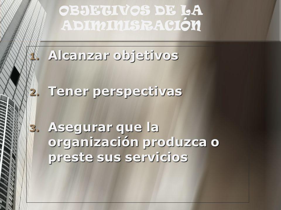 OBJETIVOS DE LA ADIMINISRACIÓN 1. Alcanzar objetivos 2. Tener perspectivas 3. Asegurar que la organización produzca o preste sus servicios