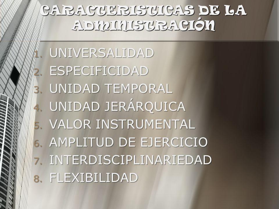 CARACTERISTICAS DE LA ADMINISTRACIÓN 1. UNIVERSALIDAD 2. ESPECIFICIDAD 3. UNIDAD TEMPORAL 4. UNIDAD JERÁRQUICA 5. VALOR INSTRUMENTAL 6. AMPLITUD DE EJ