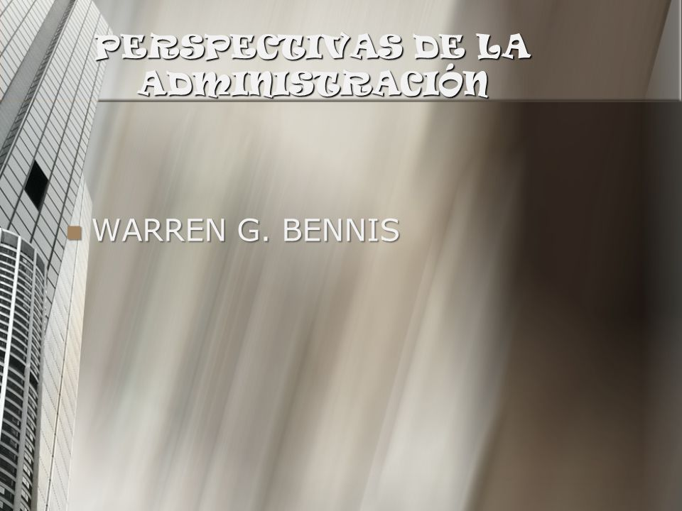 PERSPECTIVAS DE LA ADMINISTRACIÓN WARREN G. BENNIS WARREN G. BENNIS