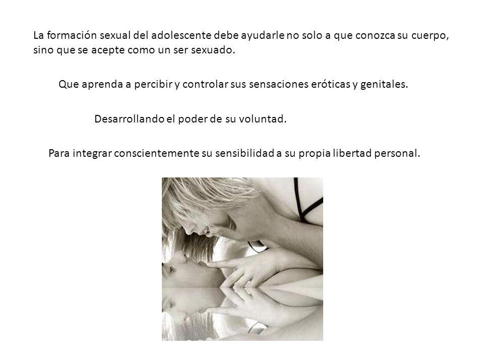 La formación sexual del adolescente debe ayudarle no solo a que conozca su cuerpo, sino que se acepte como un ser sexuado. Que aprenda a percibir y co