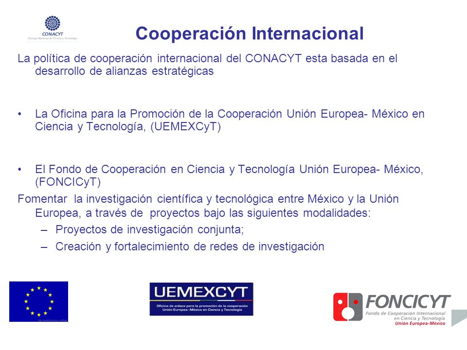 Cooperación Internacional La política de cooperación internacional del CONACYT esta basada en el desarrollo de alianzas estratégicas La Oficina para l