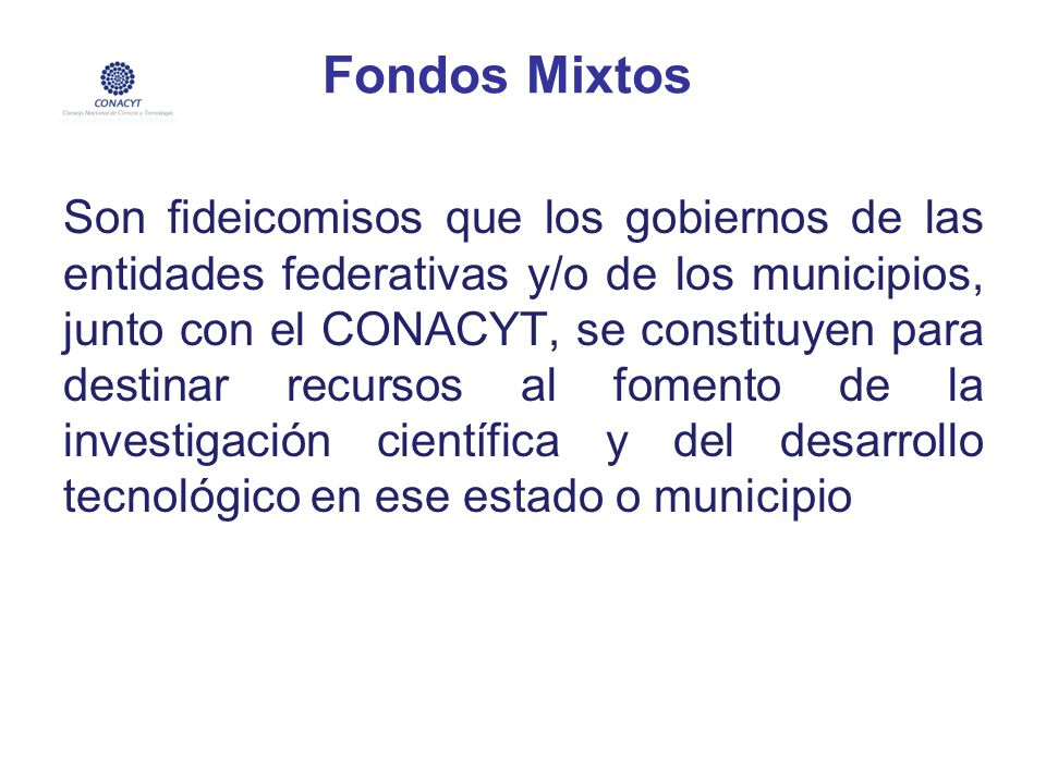 Fondos Mixtos Son fideicomisos que los gobiernos de las entidades federativas y/o de los municipios, junto con el CONACYT, se constituyen para destina