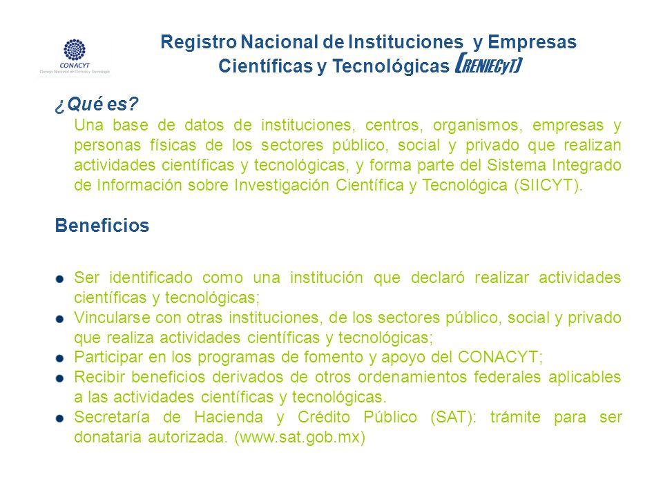 Registro Nacional de Instituciones y Empresas Científicas y Tecnológicas ( RENIECyT ) ¿Qué es? Una base de datos de instituciones, centros, organismos