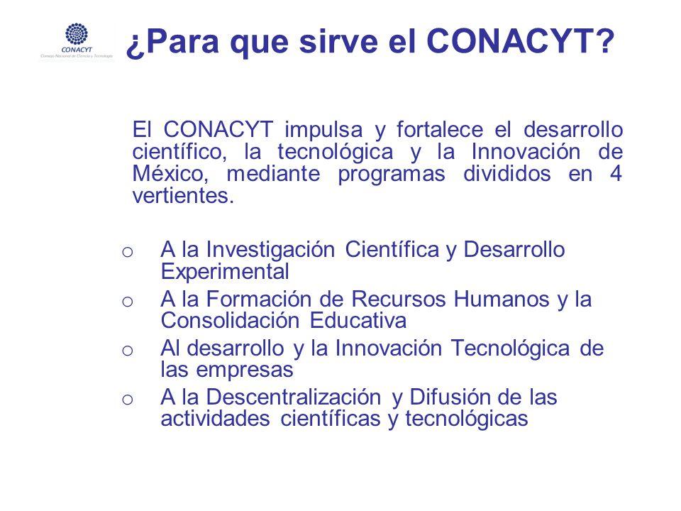 ¿Para que sirve el CONACYT? El CONACYT impulsa y fortalece el desarrollo científico, la tecnológica y la Innovación de México, mediante programas divi