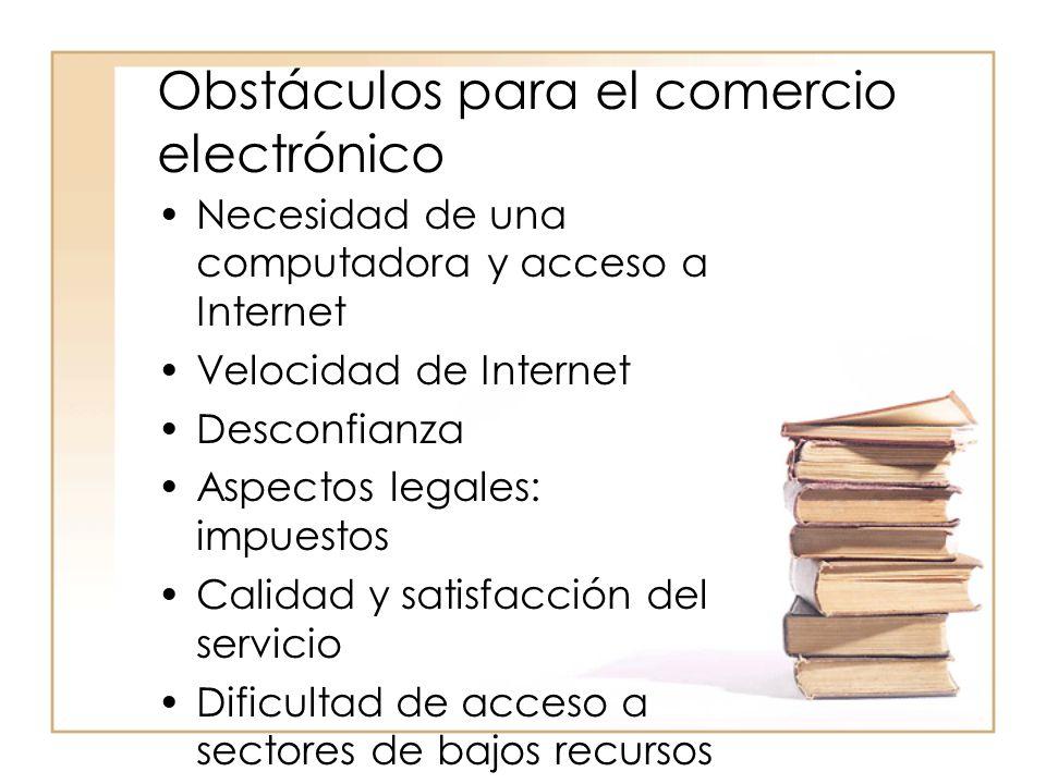 Obstáculos para el comercio electrónico Necesidad de una computadora y acceso a Internet Velocidad de Internet Desconfianza Aspectos legales: impuestos Calidad y satisfacción del servicio Dificultad de acceso a sectores de bajos recursos