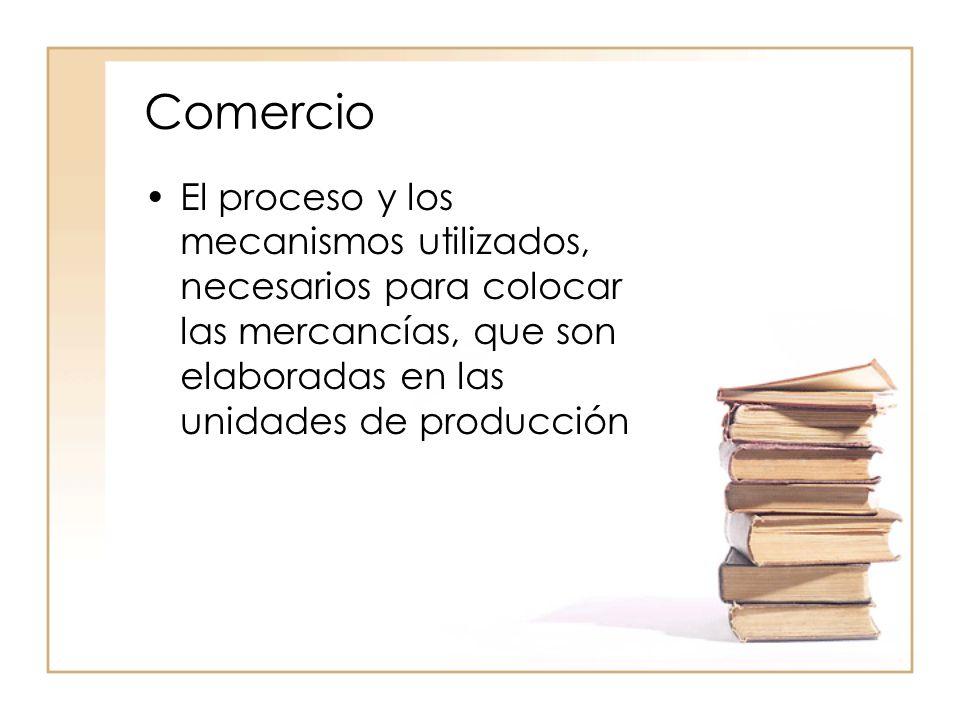 Comercio El proceso y los mecanismos utilizados, necesarios para colocar las mercancías, que son elaboradas en las unidades de producción