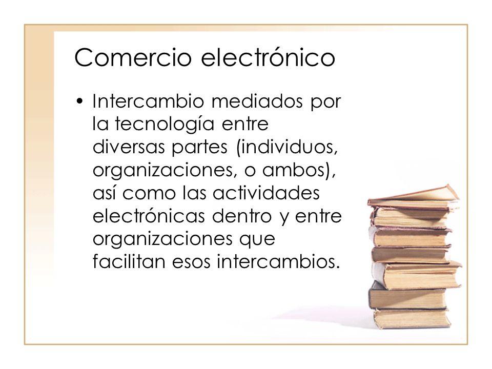 Comercio electrónico Intercambio mediados por la tecnología entre diversas partes (individuos, organizaciones, o ambos), así como las actividades electrónicas dentro y entre organizaciones que facilitan esos intercambios.