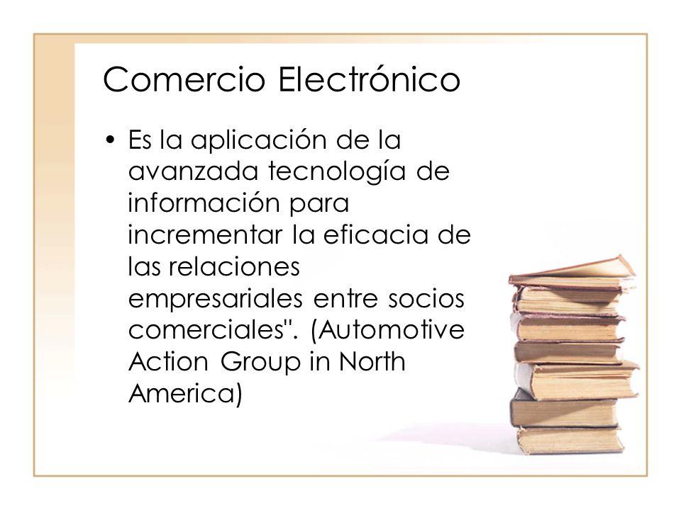 Comercio Electrónico Es la aplicación de la avanzada tecnología de información para incrementar la eficacia de las relaciones empresariales entre soci