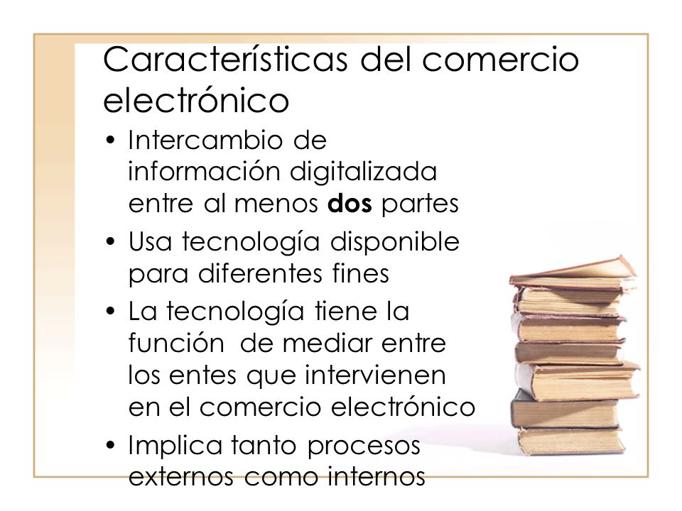 Características del comercio electrónico Intercambio de información digitalizada entre al menos dos partes Usa tecnología disponible para diferentes fines La tecnología tiene la función de mediar entre los entes que intervienen en el comercio electrónico Implica tanto procesos externos como internos